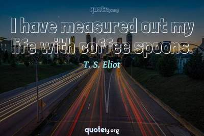 Photo Quote of I have measured out my life with coffee spoons.