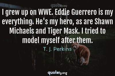 Photo Quote of I grew up on WWE. Eddie Guerrero is my everything. He's my hero, as are Shawn Michaels and Tiger Mask. I tried to model myself after them.
