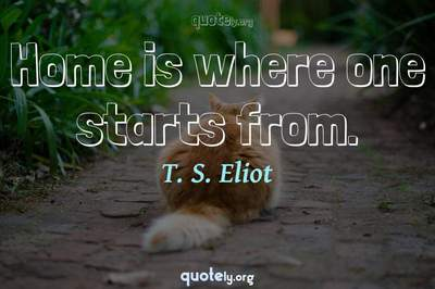 Photo Quote of Home is where one starts from.