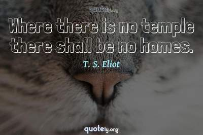 Photo Quote of Where there is no temple there shall be no homes.