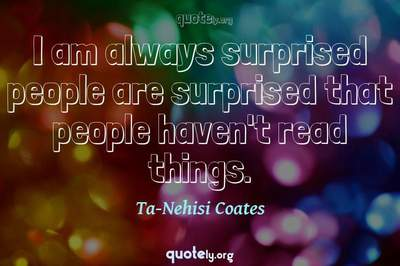 Photo Quote of I am always surprised people are surprised that people haven't read things.