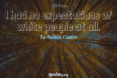 Photo Quote of I had no expectations of white people at all.