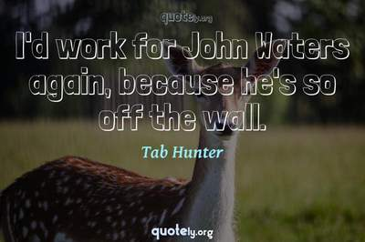 Photo Quote of I'd work for John Waters again, because he's so off the wall.