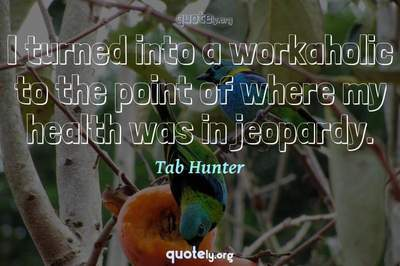 Photo Quote of I turned into a workaholic to the point of where my health was in jeopardy.