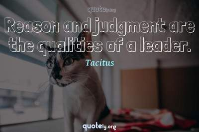 Photo Quote of Reason and judgment are the qualities of a leader.