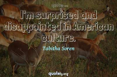 Photo Quote of I'm surprised and disappointed in American culture.