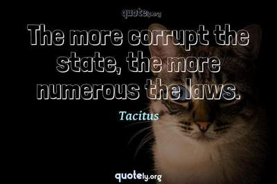 Photo Quote of The more corrupt the state, the more numerous the laws.