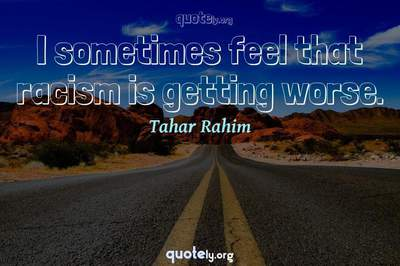 Photo Quote of I sometimes feel that racism is getting worse.