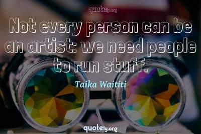 Photo Quote of Not every person can be an artist: we need people to run stuff.