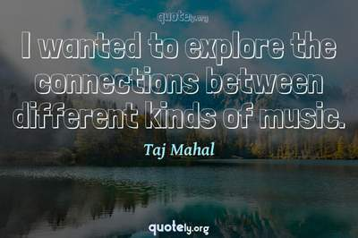 Photo Quote of I wanted to explore the connections between different kinds of music.