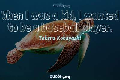 Photo Quote of When I was a kid, I wanted to be a baseball player.