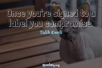 Photo Quote of Once you're signed to a label you compromise.