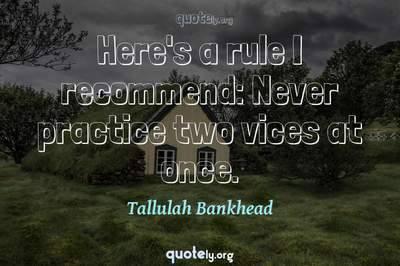 Photo Quote of Here's a rule I recommend: Never practice two vices at once.