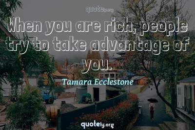 Photo Quote of When you are rich, people try to take advantage of you.