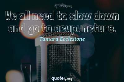 Photo Quote of We all need to slow down and go to acupuncture.