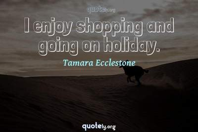 Photo Quote of I enjoy shopping and going on holiday.