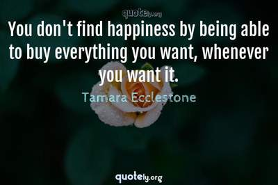 Photo Quote of You don't find happiness by being able to buy everything you want, whenever you want it.