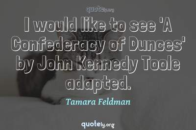 Photo Quote of I would like to see 'A Confederacy of Dunces' by John Kennedy Toole adapted.