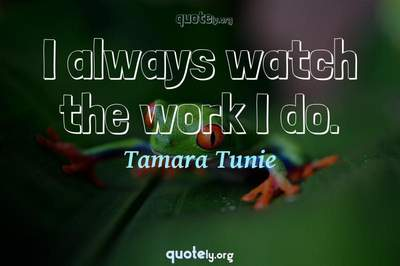 Photo Quote of I always watch the work I do.
