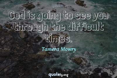 Photo Quote of God is going to see you through the difficult times.