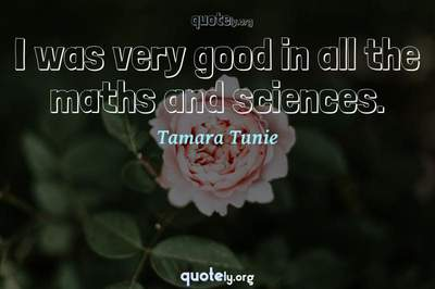 Photo Quote of I was very good in all the maths and sciences.