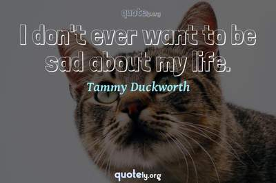 Photo Quote of I don't ever want to be sad about my life.