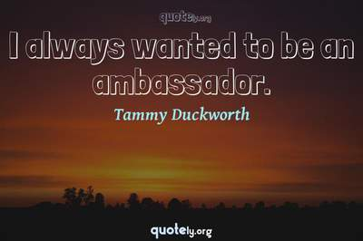 Photo Quote of I always wanted to be an ambassador.