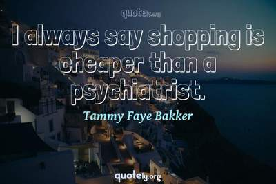 Photo Quote of I always say shopping is cheaper than a psychiatrist.