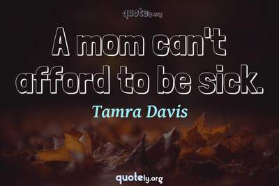 Photo Quote of A mom can't afford to be sick.