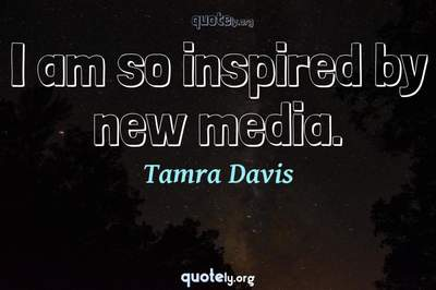 Photo Quote of I am so inspired by new media.