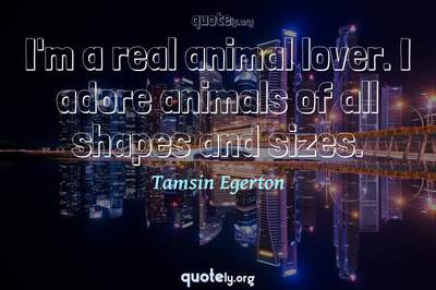Photo Quote of I'm a real animal lover. I adore animals of all shapes and sizes.