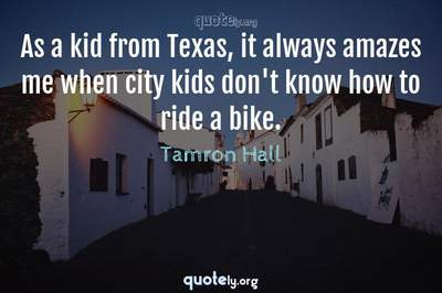 Photo Quote of As a kid from Texas, it always amazes me when city kids don't know how to ride a bike.
