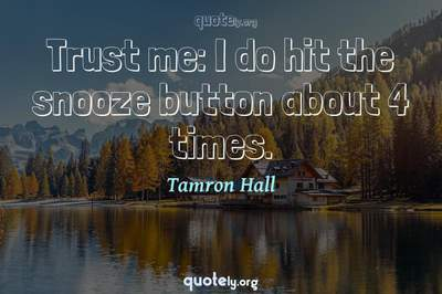 Photo Quote of Trust me: I do hit the snooze button about 4 times.