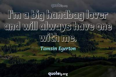 Photo Quote of I'm a big handbag lover and will always have one with me.