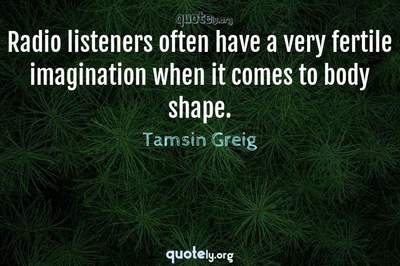Photo Quote of Radio listeners often have a very fertile imagination when it comes to body shape.