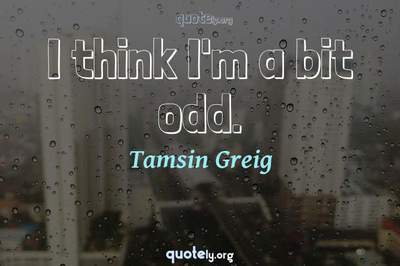 Photo Quote of I think I'm a bit odd.