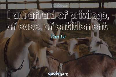 Photo Quote of I am afraid of privilege, of ease, of entitlement.
