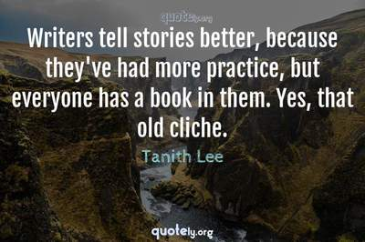 Photo Quote of Writers tell stories better, because they've had more practice, but everyone has a book in them. Yes, that old cliche.