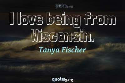 Photo Quote of I love being from Wisconsin.