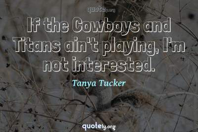 Photo Quote of If the Cowboys and Titans ain't playing, I'm not interested.