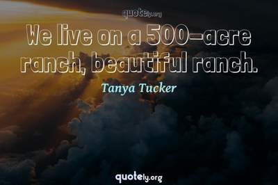 Photo Quote of We live on a 500-acre ranch, beautiful ranch.