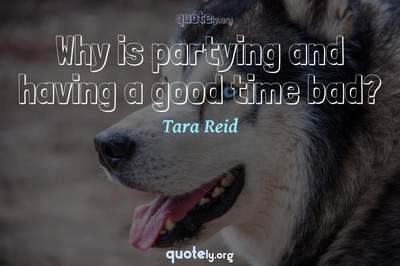Photo Quote of Why is partying and having a good time bad?