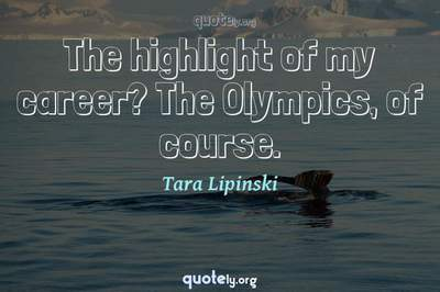 Photo Quote of The highlight of my career? The Olympics, of course.