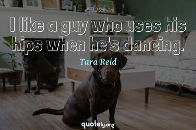 Photo Quote of I like a guy who uses his hips when he's dancing.