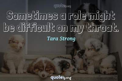Photo Quote of Sometimes a role might be difficult on my throat.
