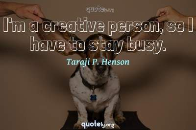 Photo Quote of I'm a creative person, so I have to stay busy.