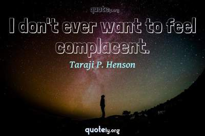 Photo Quote of I don't ever want to feel complacent.