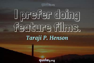 Photo Quote of I prefer doing feature films.