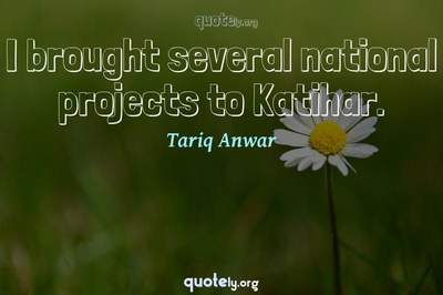Photo Quote of I brought several national projects to Katihar.