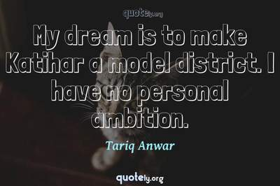 Photo Quote of My dream is to make Katihar a model district. I have no personal ambition.